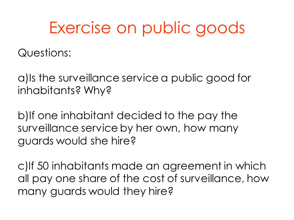 Questions: a)Is the surveillance service a public good for inhabitants? Why? b)If one inhabitant decided to the pay the surveillance service by her ow
