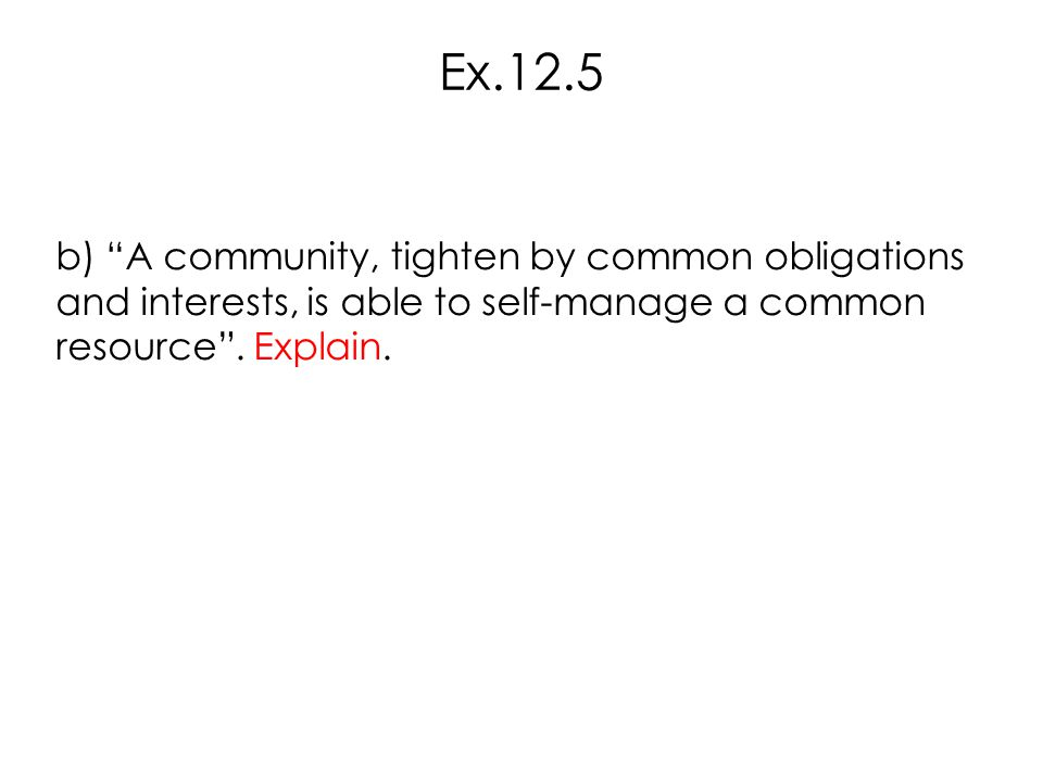 """b) """"A community, tighten by common obligations and interests, is able to self-manage a common resource"""". Explain. Ex.12.5"""