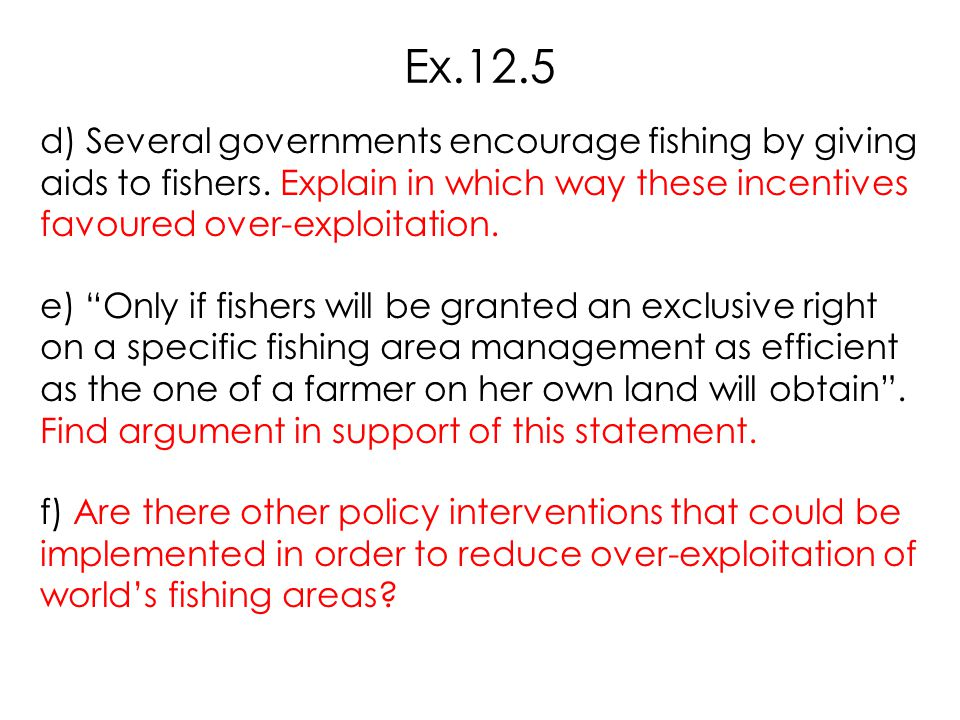 """d) Several governments encourage fishing by giving aids to fishers. Explain in which way these incentives favoured over-exploitation. e) """"Only if fish"""