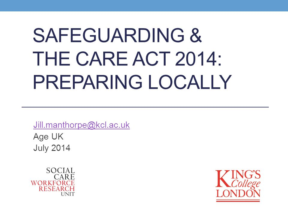 SAFEGUARDING & THE CARE ACT 2014: PREPARING LOCALLY Jill.manthorpe@kcl.ac.uk Age UK July 2014