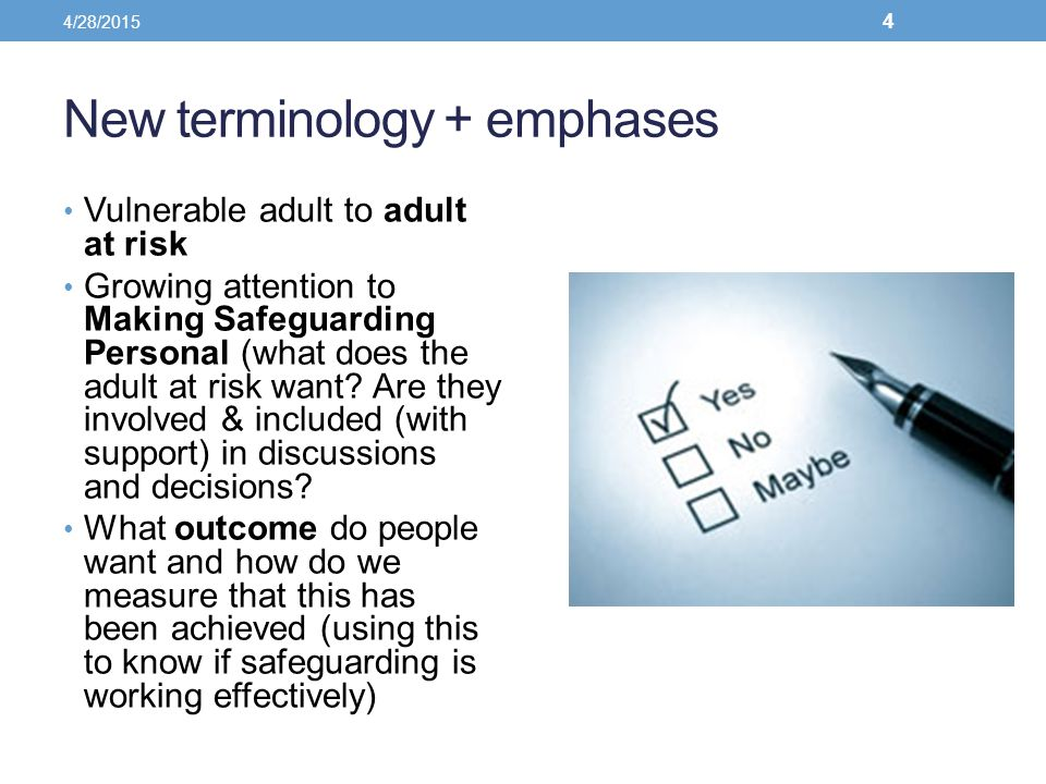 New terminology + emphases Vulnerable adult to adult at risk Growing attention to Making Safeguarding Personal (what does the adult at risk want? Are