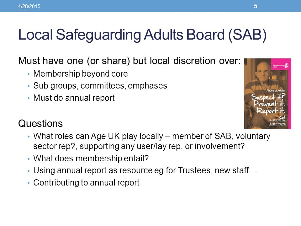 Local Safeguarding Adults Board (SAB) Must have one (or share) but local discretion over: Membership beyond core Sub groups, committees, emphases Must