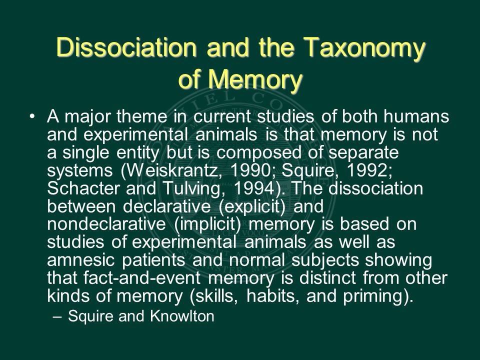 Dissociation and the Taxonomy of Memory A major theme in current studies of both humans and experimental animals is that memory is not a single entity but is composed of separate systems (Weiskrantz, 1990; Squire, 1992; Schacter and Tulving, 1994).
