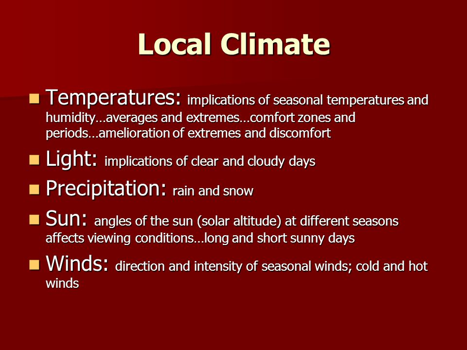Local Climate Temperatures: implications of seasonal temperatures and humidity…averages and extremes…comfort zones and periods…amelioration of extremes and discomfort Temperatures: implications of seasonal temperatures and humidity…averages and extremes…comfort zones and periods…amelioration of extremes and discomfort Light: implications of clear and cloudy days Light: implications of clear and cloudy days Precipitation: rain and snow Precipitation: rain and snow Sun: angles of the sun (solar altitude) at different seasons affects viewing conditions…long and short sunny days Sun: angles of the sun (solar altitude) at different seasons affects viewing conditions…long and short sunny days Winds: direction and intensity of seasonal winds; cold and hot winds Winds: direction and intensity of seasonal winds; cold and hot winds