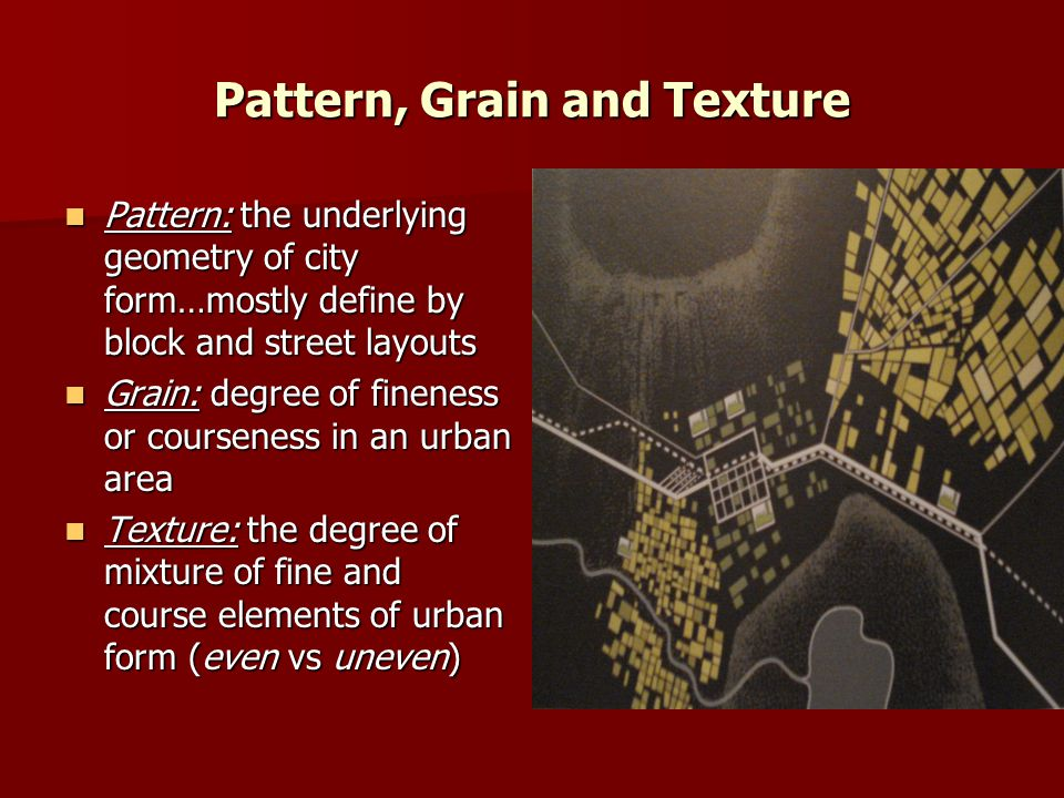 Pattern, Grain and Texture Pattern: the underlying geometry of city form…mostly define by block and street layouts Pattern: the underlying geometry of city form…mostly define by block and street layouts Grain: degree of fineness or courseness in an urban area Grain: degree of fineness or courseness in an urban area Texture: the degree of mixture of fine and course elements of urban form (even vs uneven) Texture: the degree of mixture of fine and course elements of urban form (even vs uneven)