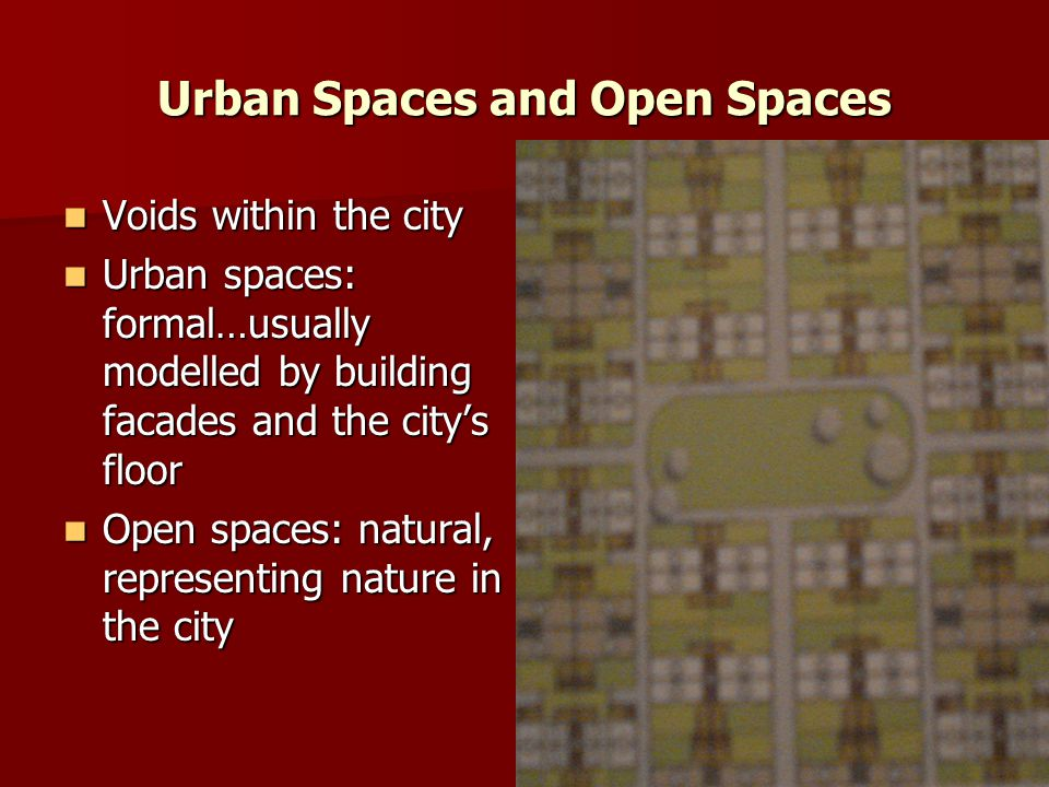Urban Spaces and Open Spaces Voids within the city Voids within the city Urban spaces: formal…usually modelled by building facades and the city's floor Urban spaces: formal…usually modelled by building facades and the city's floor Open spaces: natural, representing nature in the city Open spaces: natural, representing nature in the city