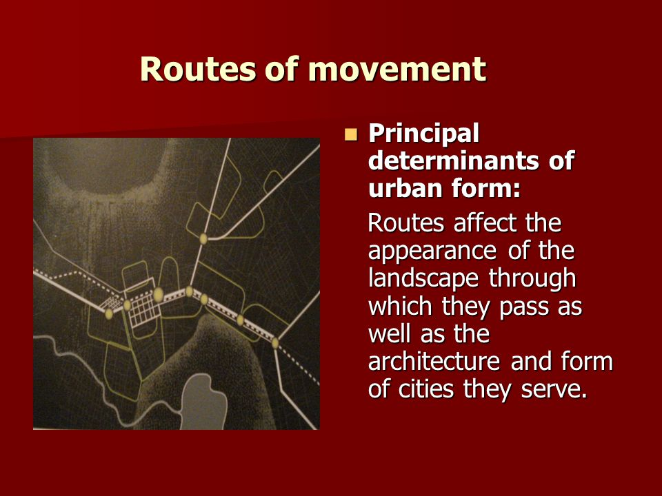 Routes of movement Principal determinants of urban form: Principal determinants of urban form: Routes affect the appearance of the landscape through which they pass as well as the architecture and form of cities they serve.