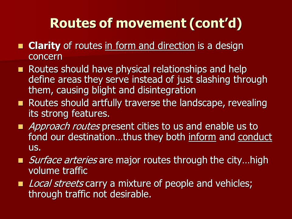 Routes of movement (cont'd) Clarity of routes in form and direction is a design concern Clarity of routes in form and direction is a design concern Routes should have physical relationships and help define areas they serve instead of just slashing through them, causing blight and disintegration Routes should have physical relationships and help define areas they serve instead of just slashing through them, causing blight and disintegration Routes should artfully traverse the landscape, revealing its strong features.