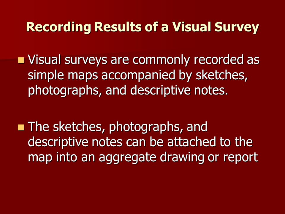 Recording Results of a Visual Survey Visual surveys are commonly recorded as simple maps accompanied by sketches, photographs, and descriptive notes.
