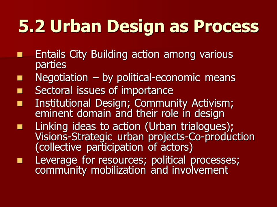 5.2 Urban Design as Process Entails City Building action among various parties Entails City Building action among various parties Negotiation – by political-economic means Negotiation – by political-economic means Sectoral issues of importance Sectoral issues of importance Institutional Design; Community Activism; eminent domain and their role in design Institutional Design; Community Activism; eminent domain and their role in design Linking ideas to action (Urban trialogues); Visions-Strategic urban projects-Co-production (collective participation of actors) Linking ideas to action (Urban trialogues); Visions-Strategic urban projects-Co-production (collective participation of actors) Leverage for resources; political processes; community mobilization and involvement Leverage for resources; political processes; community mobilization and involvement