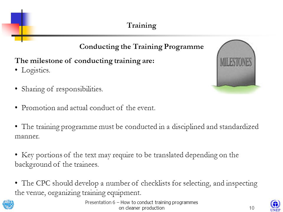 Presentation 6 – How to conduct training programmes on cleaner production10 Conducting the Training Programme Training The milestone of conducting training are: Logistics.