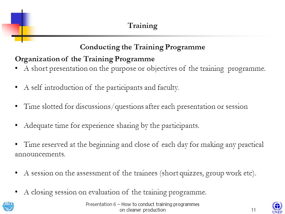 Presentation 6 – How to conduct training programmes on cleaner production11 Training Organization of the Training Programme A short presentation on the purpose or objectives of the training programme.