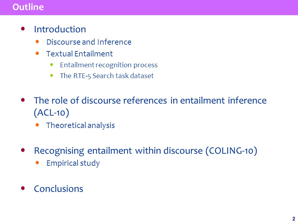 2 2 Outline Introduction Discourse and Inference Textual Entailment Entailment recognition process The RTE-5 Search task dataset The role of discourse references in entailment inference (ACL-10) Theoretical analysis Recognising entailment within discourse (COLING-10) Empirical study Conclusions