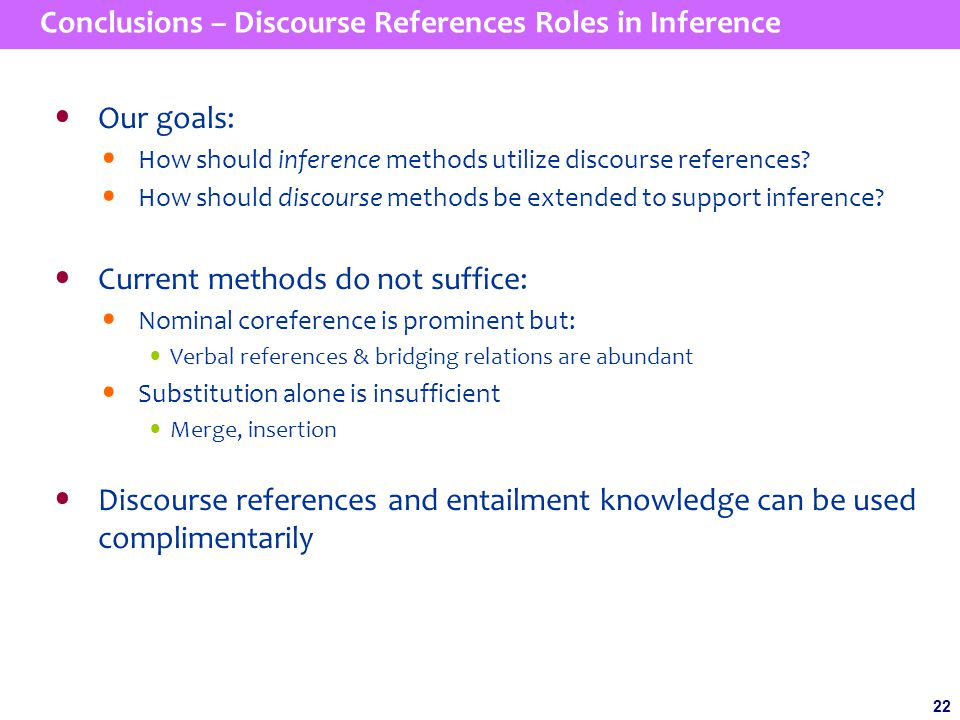 22 Conclusions – Discourse References Roles in Inference Our goals: How should inference methods utilize discourse references.
