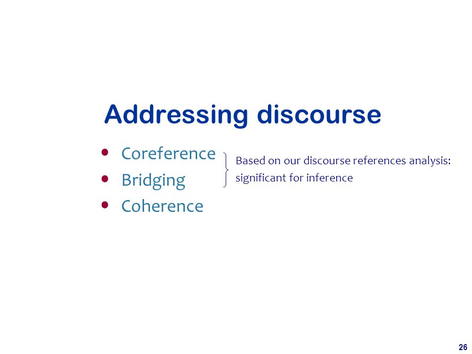 26 Addressing discourse Coreference Bridging Coherence Based on our discourse references analysis: significant for inference