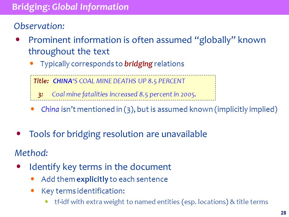 28 Bridging: Global Information Observation: Prominent information is often assumed globally known throughout the text Typically corresponds to bridging relations China isn't mentioned in (3), but is assumed known (implicitly implied) Tools for bridging resolution are unavailable Method: Identify key terms in the document Add them explicitly to each sentence Key terms identification: tf-idf with extra weight to named entities (esp.
