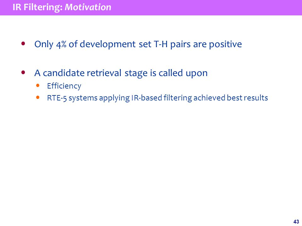 43 IR Filtering: Motivation Only 4% of development set T-H pairs are positive A candidate retrieval stage is called upon Efficiency RTE-5 systems applying IR-based filtering achieved best results