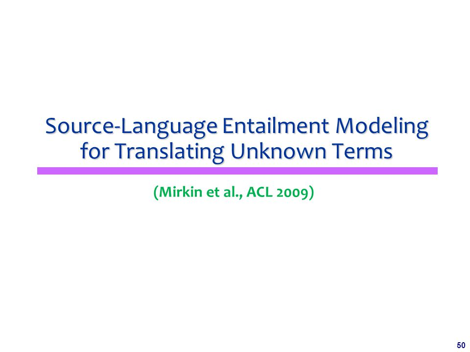 50 Source-Language Entailment Modeling for Translating Unknown Terms (Mirkin et al., ACL 2009)