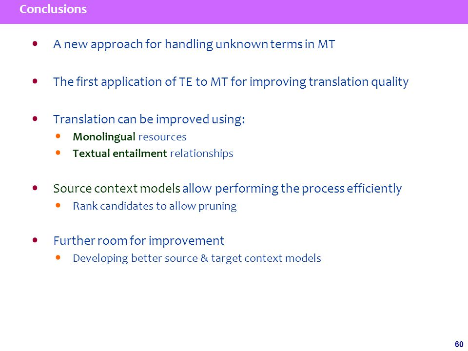 60 Conclusions A new approach for handling unknown terms in MT The first application of TE to MT for improving translation quality Translation can be improved using: Monolingual resources Textual entailment relationships Source context models allow performing the process efficiently Rank candidates to allow pruning Further room for improvement Developing better source & target context models