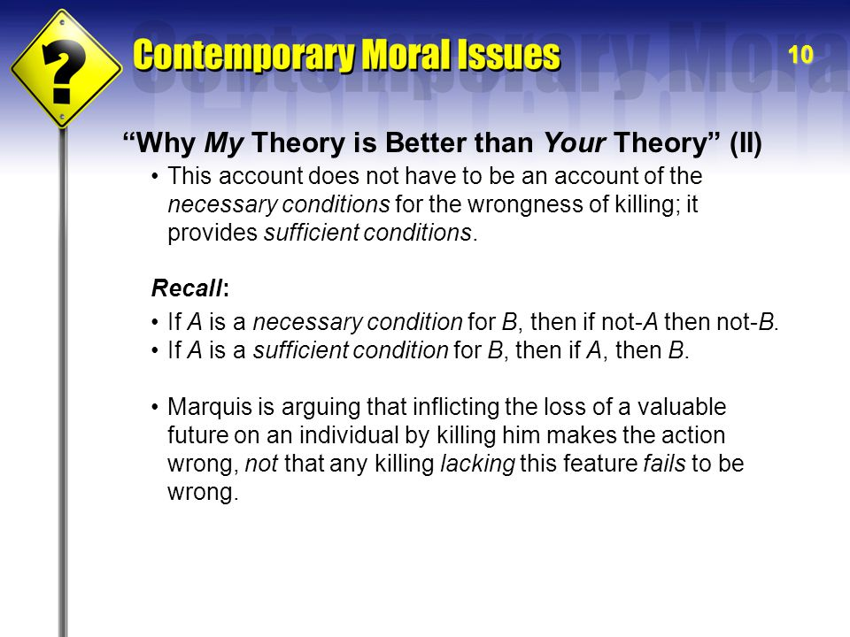10 Why My Theory is Better than Your Theory (II) This account does not have to be an account of the necessary conditions for the wrongness of killing; it provides sufficient conditions.