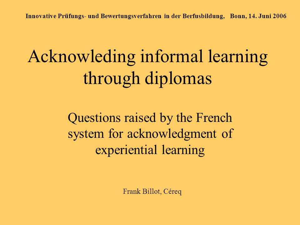 Acknowleding informal learning through diplomas Questions raised by the French system for acknowledgment of experiential learning Innovative Prüfungs- und Bewertungsverfahren in der Berfusbildung, Bonn, 14.