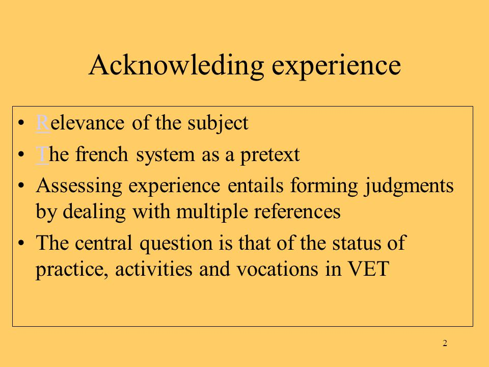 2 Acknowleding experience Relevance of the subjectR The french system as a pretextT Assessing experience entails forming judgments by dealing with multiple references The central question is that of the status of practice, activities and vocations in VET