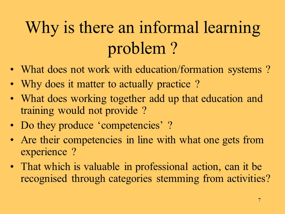 7 Why is there an informal learning problem . What does not work with education/formation systems .