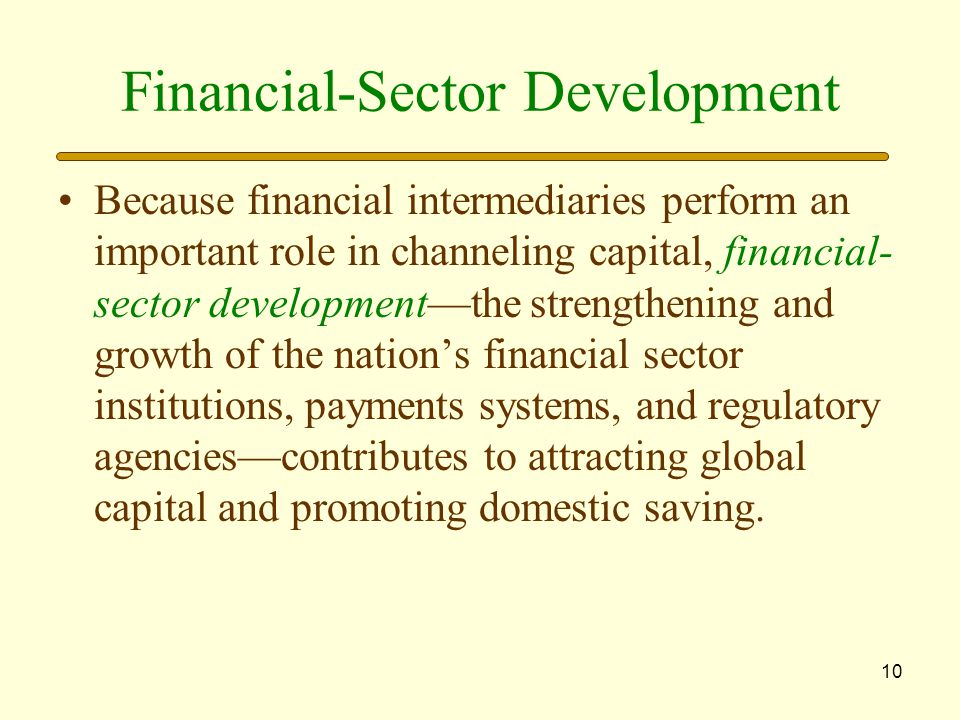 10 Financial-Sector Development Because financial intermediaries perform an important role in channeling capital, financial- sector development—the strengthening and growth of the nation's financial sector institutions, payments systems, and regulatory agencies—contributes to attracting global capital and promoting domestic saving.