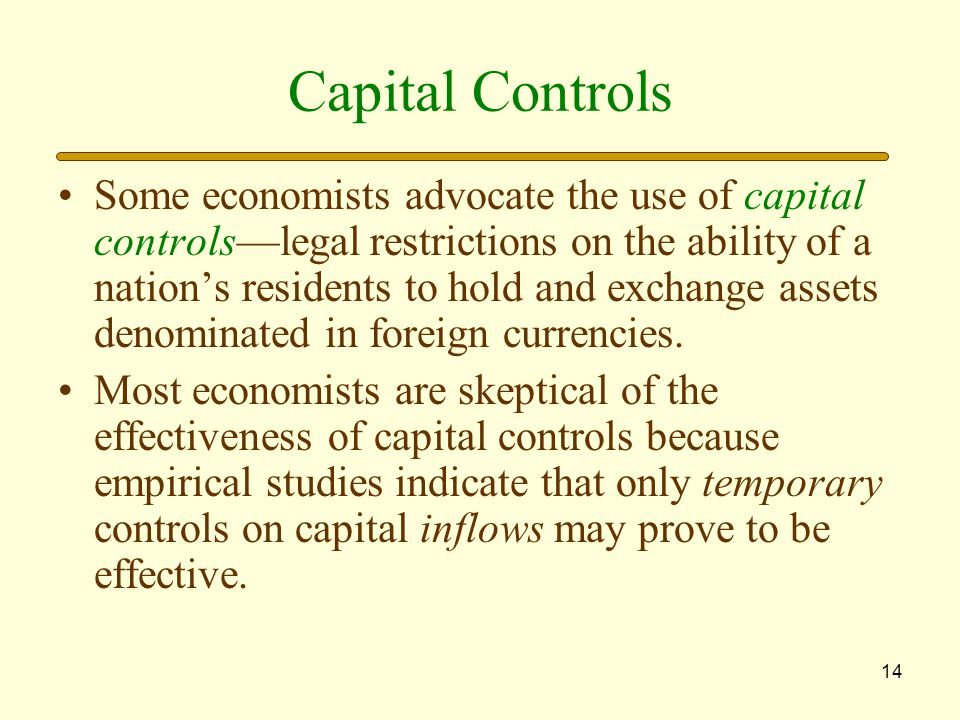 14 Capital Controls Some economists advocate the use of capital controls—legal restrictions on the ability of a nation's residents to hold and exchange assets denominated in foreign currencies.
