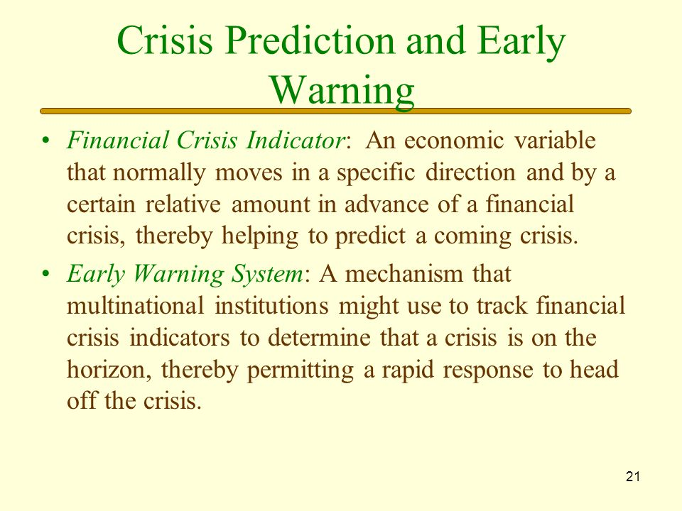 21 Crisis Prediction and Early Warning Financial Crisis Indicator: An economic variable that normally moves in a specific direction and by a certain relative amount in advance of a financial crisis, thereby helping to predict a coming crisis.