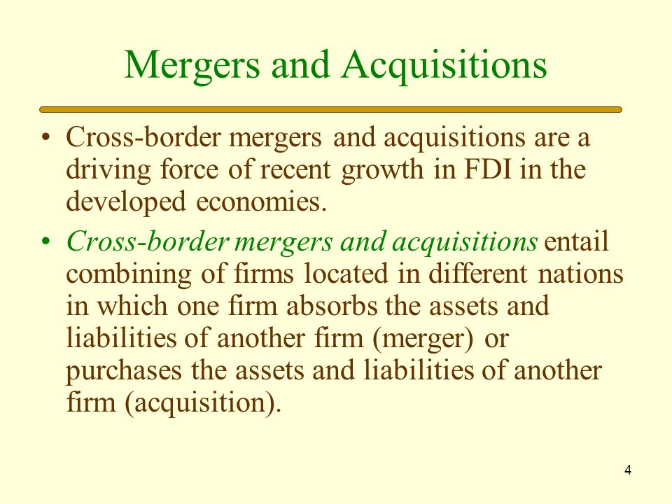 4 Mergers and Acquisitions Cross-border mergers and acquisitions are a driving force of recent growth in FDI in the developed economies.