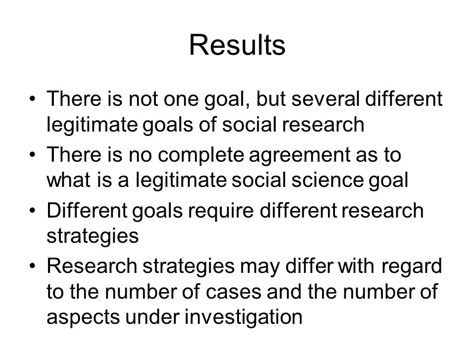Results There is not one goal, but several different legitimate goals of social research There is no complete agreement as to what is a legitimate soc