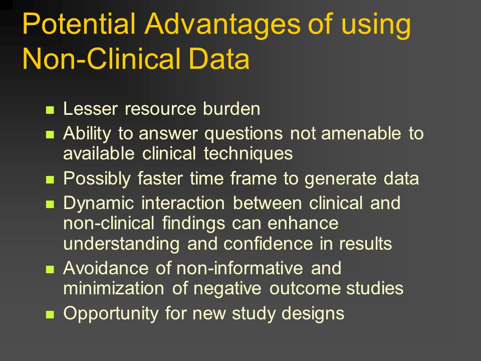 Potential Advantages of using Non-Clinical Data Lesser resource burden Ability to answer questions not amenable to available clinical techniques Possibly faster time frame to generate data Dynamic interaction between clinical and non-clinical findings can enhance understanding and confidence in results Avoidance of non-informative and minimization of negative outcome studies Opportunity for new study designs