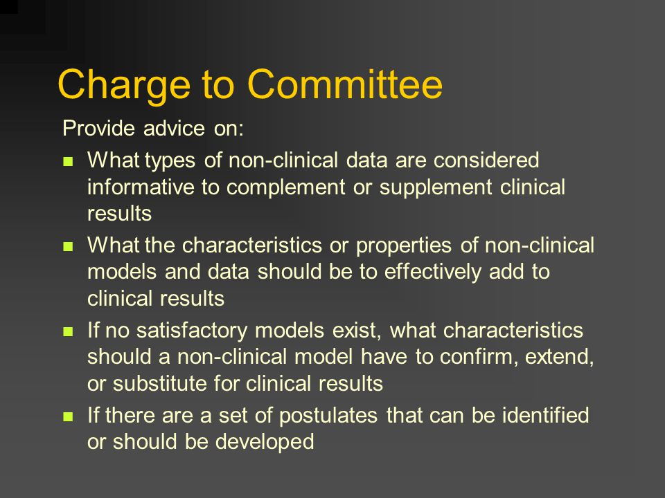 Charge to Committee Provide advice on: What types of non-clinical data are considered informative to complement or supplement clinical results What the characteristics or properties of non-clinical models and data should be to effectively add to clinical results If no satisfactory models exist, what characteristics should a non-clinical model have to confirm, extend, or substitute for clinical results If there are a set of postulates that can be identified or should be developed