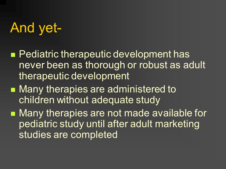 And yet- Pediatric therapeutic development has never been as thorough or robust as adult therapeutic development Many therapies are administered to children without adequate study Many therapies are not made available for pediatric study until after adult marketing studies are completed