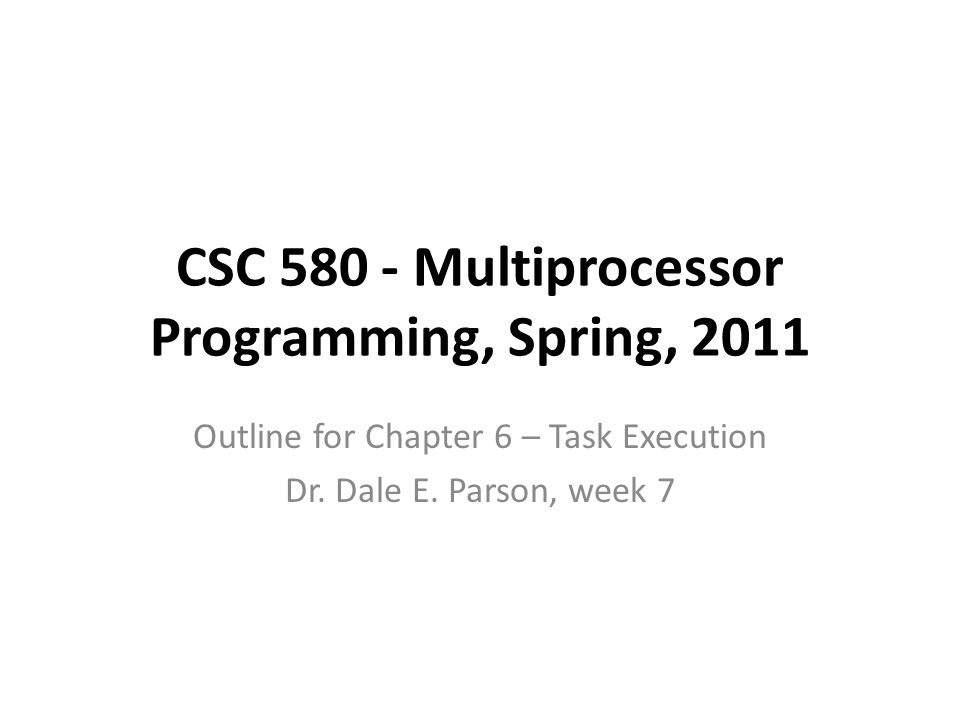 CSC 580 - Multiprocessor Programming, Spring, 2011 Outline for Chapter 6 – Task Execution Dr.