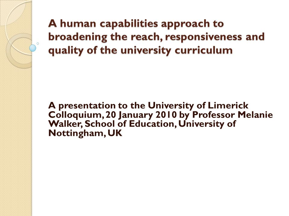 A human capabilities approach to broadening the reach, responsiveness and quality of the university curriculum A human capabilities approach to broadening the reach, responsiveness and quality of the university curriculum A presentation to the University of Limerick Colloquium, 20 January 2010 by Professor Melanie Walker, School of Education, University of Nottingham, UK