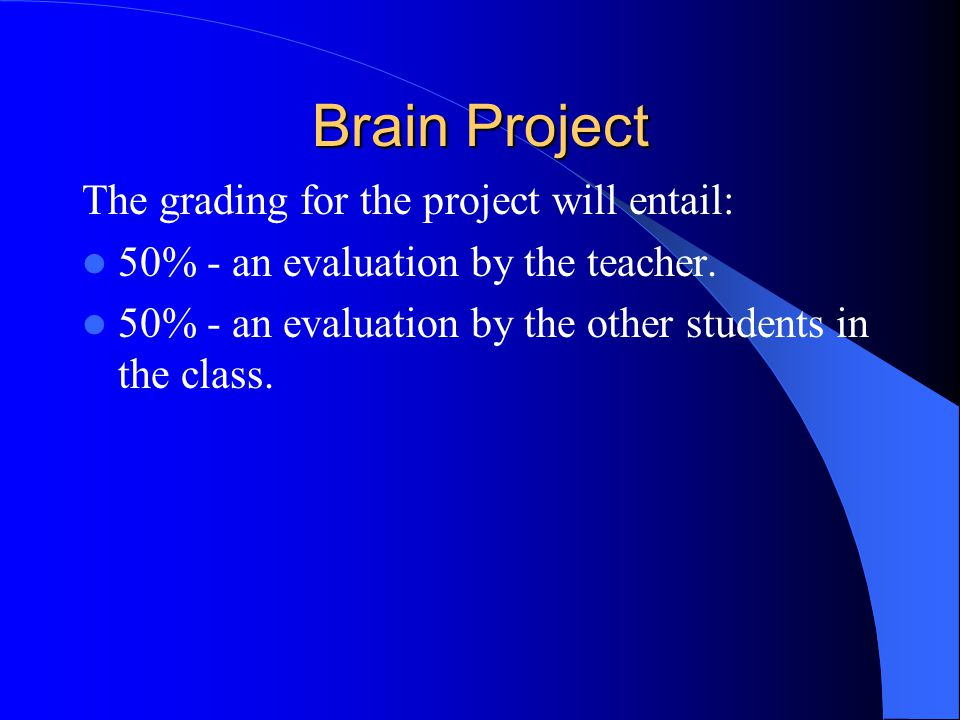 Brain Project The grading for the project will entail: 50% - an evaluation by the teacher.