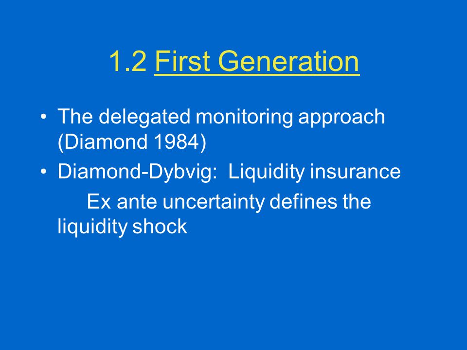 1.2First Generation The delegated monitoring approach (Diamond 1984) Diamond-Dybvig: Liquidity insurance Ex ante uncertainty defines the liquidity sho