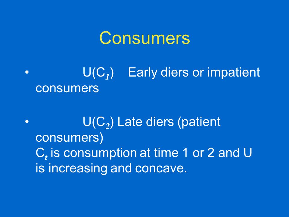 Consumers U(C 1 ) Early diers or impatient consumers U(C 2 ) Late diers (patient consumers) C t is consumption at time 1 or 2 and U is increasing and