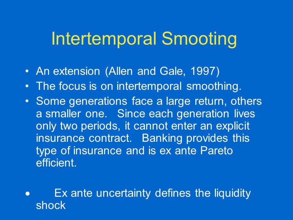 Intertemporal Smooting An extension (Allen and Gale, 1997) The focus is on intertemporal smoothing. Some generations face a large return, others a sma