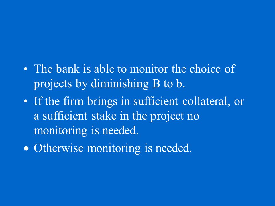 The bank is able to monitor the choice of projects by diminishing B to b. If the firm brings in sufficient collateral, or a sufficient stake in the pr
