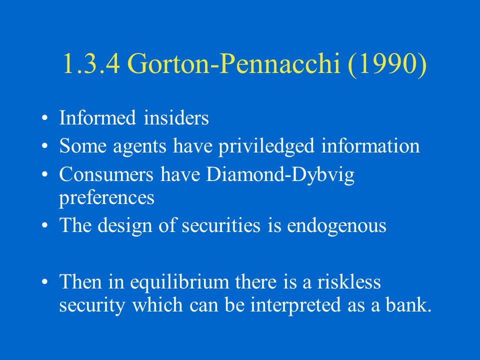 1.3.4 Gorton-Pennacchi (1990) Informed insiders Some agents have priviledged information Consumers have Diamond-Dybvig preferences The design of secur
