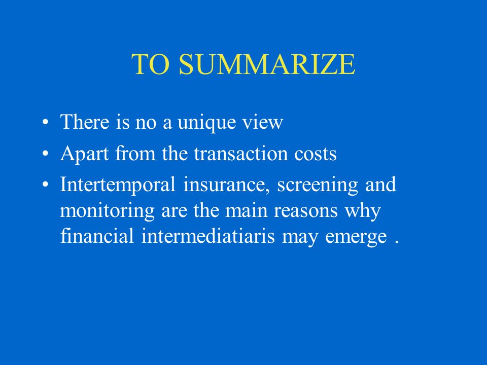 TO SUMMARIZE There is no a unique view Apart from the transaction costs Intertemporal insurance, screening and monitoring are the main reasons why fin