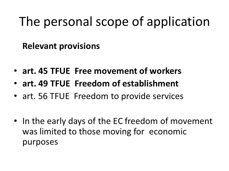 The personal scope of application Relevant provisions art. 45 TFUE Free movement of workers art. 49 TFUE Freedom of establishment art. 56 TFUE Freedom