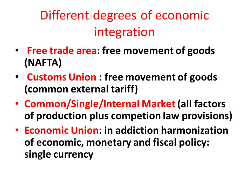 Different degrees of economic integration Free trade area: free movement of goods (NAFTA) Customs Union : free movement of goods (common external tari