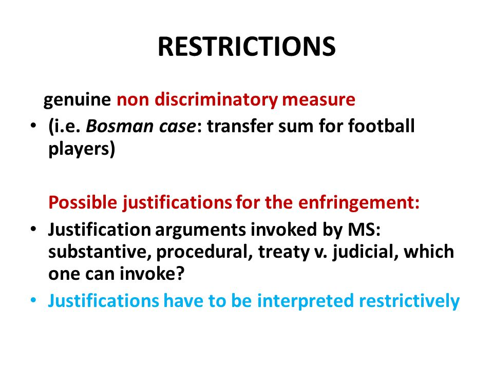 RESTRICTIONS genuine non discriminatory measure (i.e. Bosman case: transfer sum for football players) Possible justifications for the enfringement: Ju
