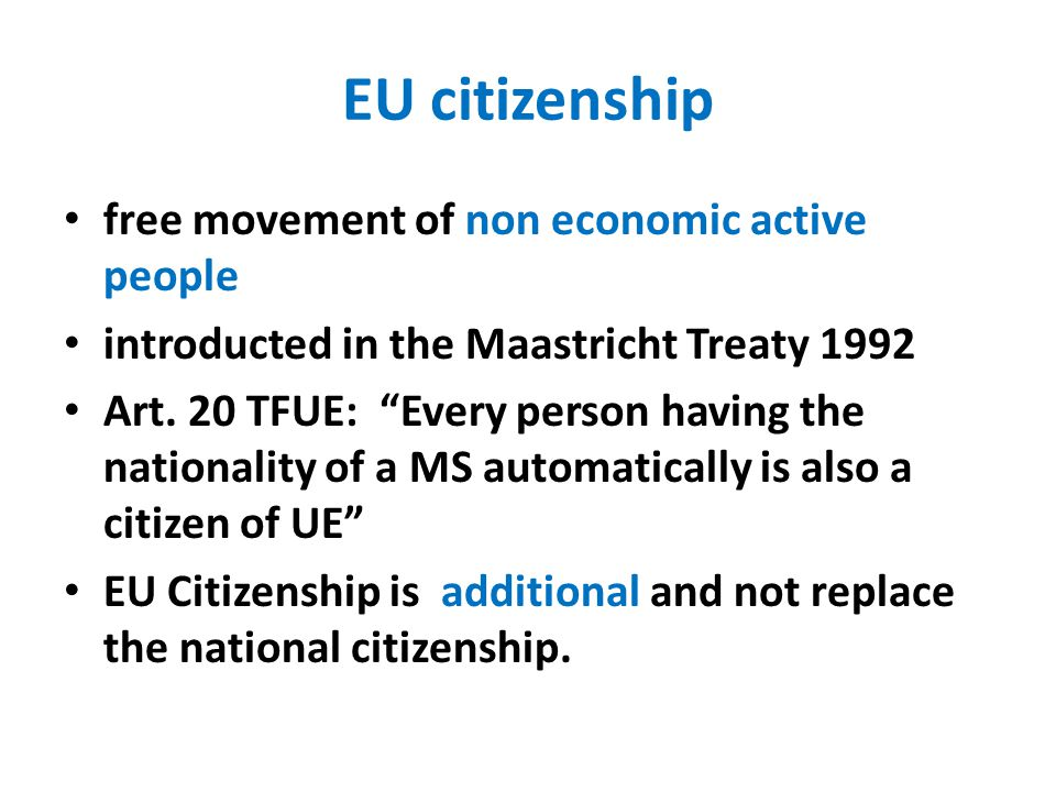 "EU citizenship free movement of non economic active people introducted in the Maastricht Treaty 1992 Art. 20 TFUE: ""Every person having the nationalit"