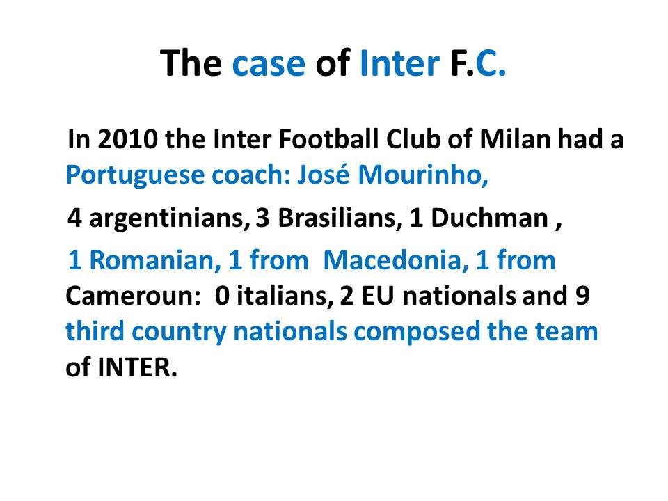 The case of Inter F.C. In 2010 the Inter Football Club of Milan had a Portuguese coach: José Mourinho, 4 argentinians, 3 Brasilians, 1 Duchman, 1 Roma