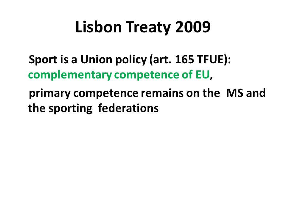 Lisbon Treaty 2009 Sport is a Union policy (art. 165 TFUE): complementary competence of EU, primary competence remains on the MS and the sporting fede